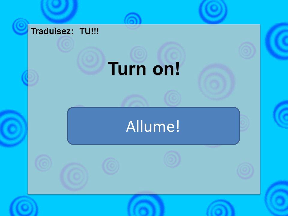 Traduisez: TU!!! Turn on! Traduisez: TU!!! Turn on! Allume!
