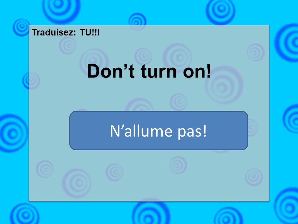 Traduisez: TU!!! Dont turn on! Traduisez: TU!!! Dont turn on! Nallume pas!