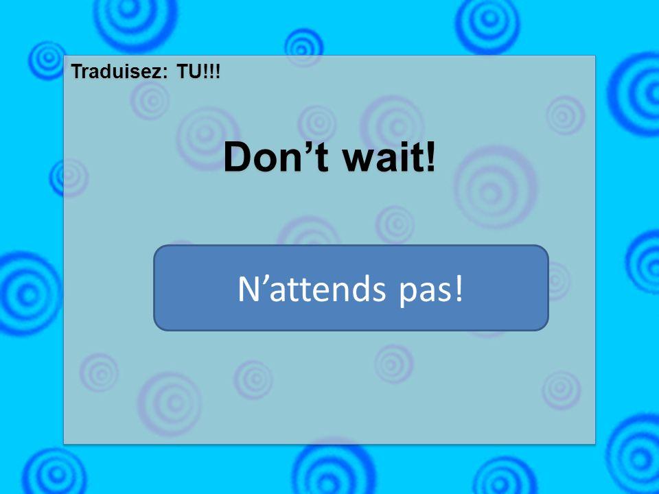 Traduisez: TU!!! Dont wait! Traduisez: TU!!! Dont wait! Nattends pas!