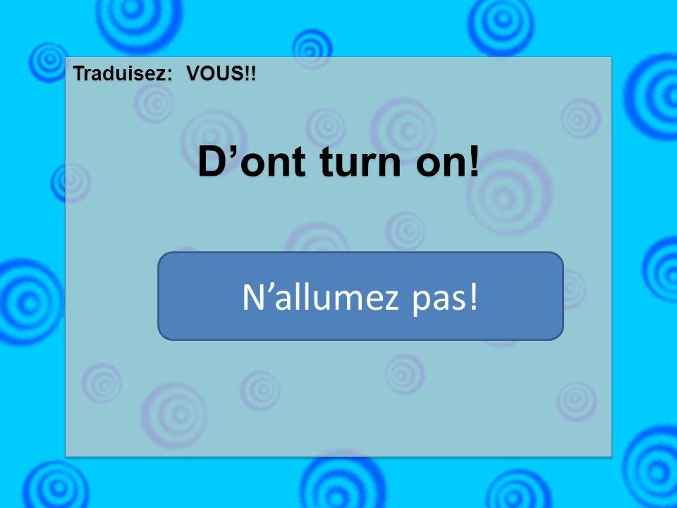 Traduisez: VOUS!! Dont turn on! Traduisez: VOUS!! Dont turn on! Nallumez pas!