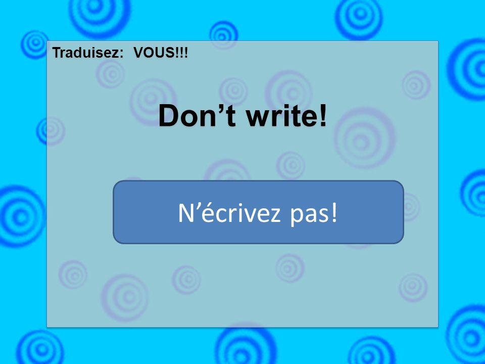 Traduisez: VOUS!!! Dont write! Traduisez: VOUS!!! Dont write! Nécrivez pas!
