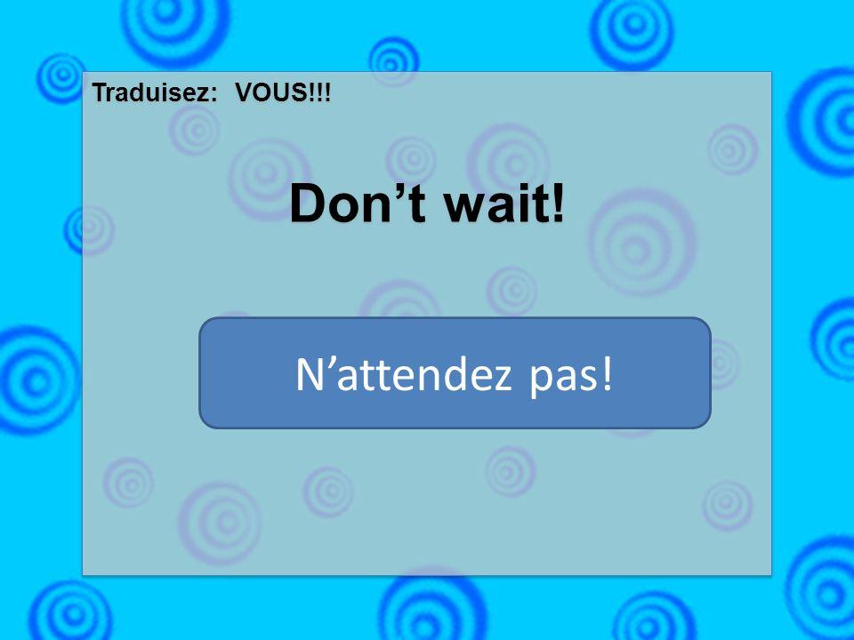 Traduisez: VOUS!!! Dont wait! Traduisez: VOUS!!! Dont wait! Nattendez pas!