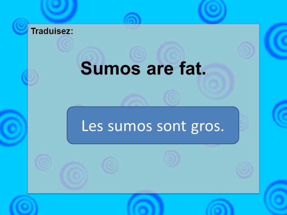 Traduisez: Sumos are fat. Traduisez: Sumos are fat. Les sumos sont gros.