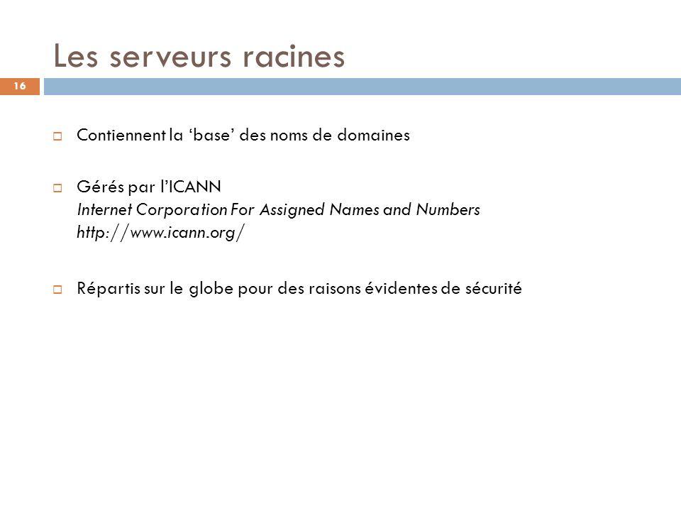 16 Les serveurs racines Contiennent la base des noms de domaines Gérés par lICANN Internet Corporation For Assigned Names and Numbers http://www.icann