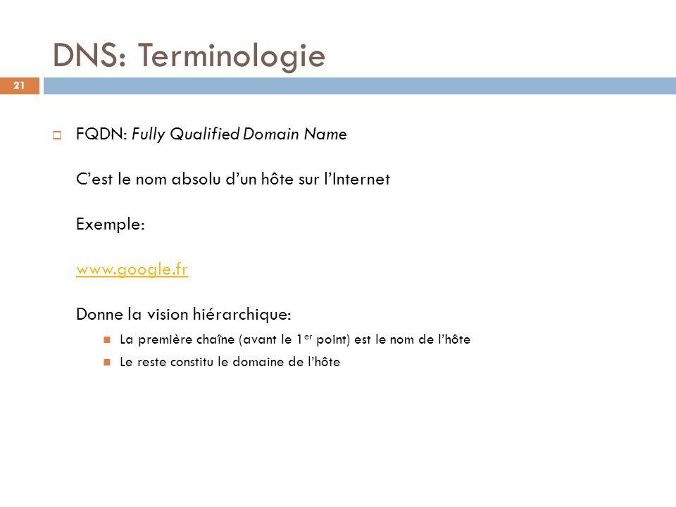 21 DNS: Terminologie FQDN: Fully Qualified Domain Name Cest le nom absolu dun hôte sur lInternet Exemple: www.google.fr Donne la vision hiérarchique: