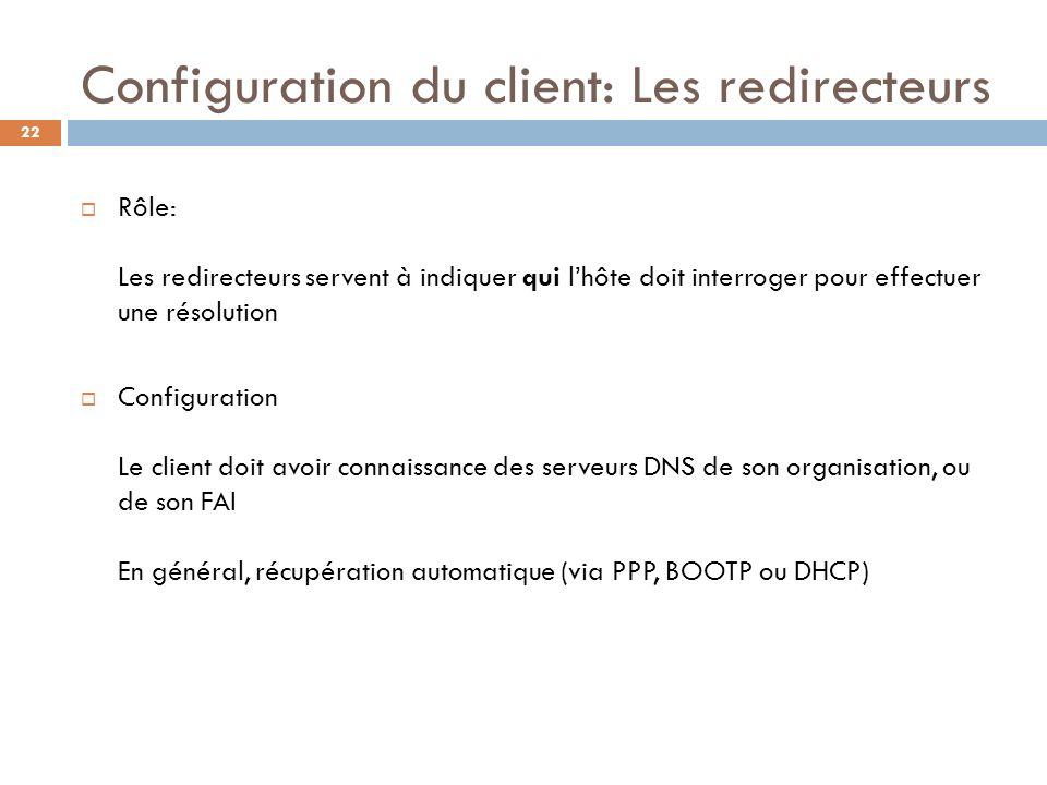 22 Configuration du client: Les redirecteurs Rôle: Les redirecteurs servent à indiquer qui lhôte doit interroger pour effectuer une résolution Configu