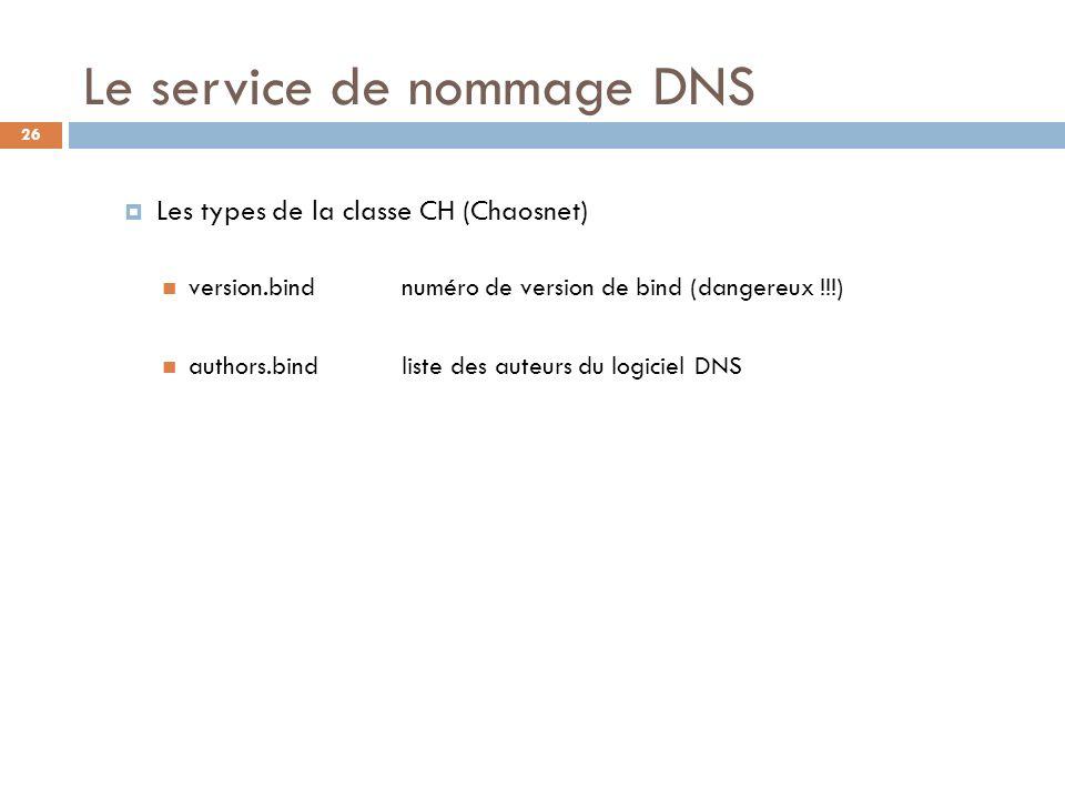 26 Le service de nommage DNS Les types de la classe CH (Chaosnet) version.bindnuméro de version de bind (dangereux !!!) authors.bindliste des auteurs