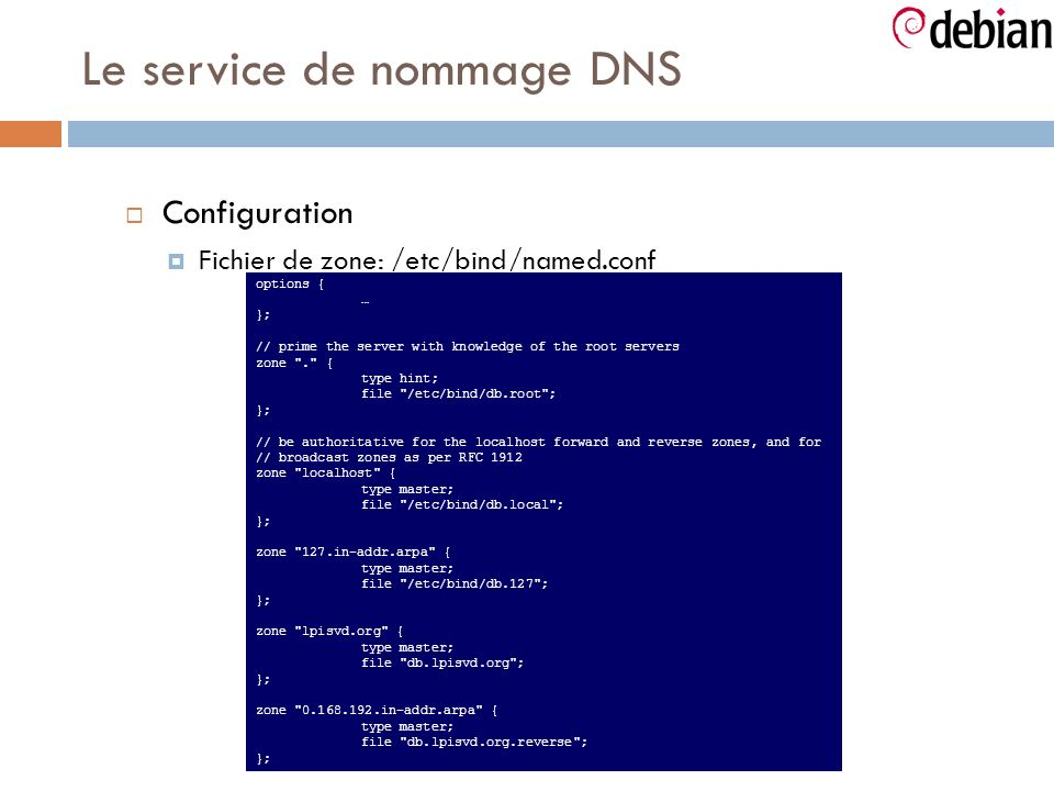 Le service de nommage DNS Configuration Fichier de zone: /etc/bind/named.conf options { … }; // prime the server with knowledge of the root servers zone . { type hint; file /etc/bind/db.root ; }; // be authoritative for the localhost forward and reverse zones, and for // broadcast zones as per RFC 1912 zone localhost { type master; file /etc/bind/db.local ; }; zone 127.in-addr.arpa { type master; file /etc/bind/db.127 ; }; zone lpisvd.org { type master; file db.lpisvd.org ; }; zone 0.168.192.in-addr.arpa { type master; file db.lpisvd.org.reverse ; };