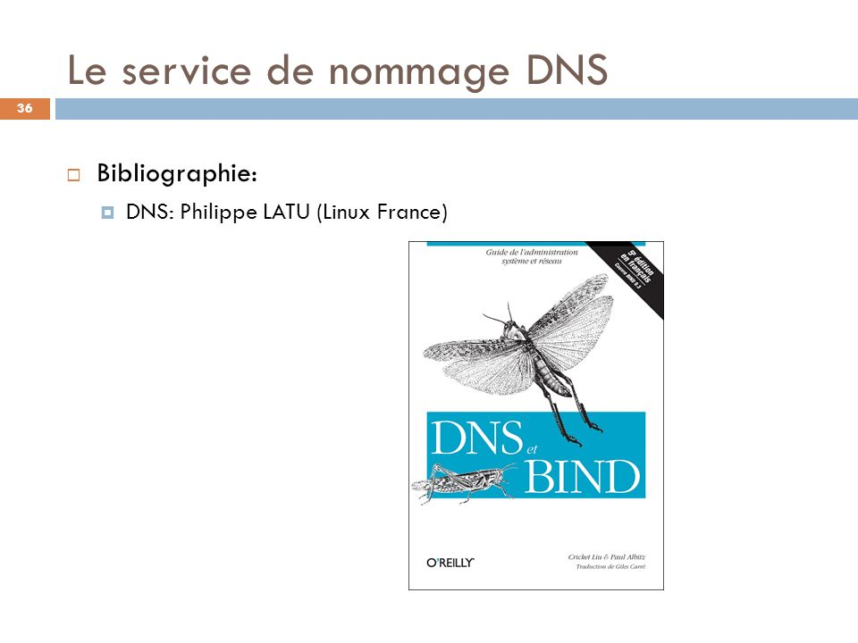 36 Le service de nommage DNS Bibliographie: DNS: Philippe LATU (Linux France)