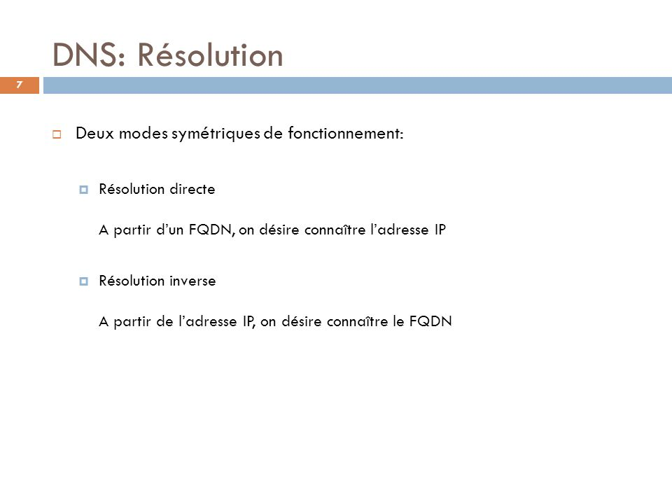 7 DNS: Résolution Deux modes symétriques de fonctionnement: Résolution directe A partir dun FQDN, on désire connaître ladresse IP Résolution inverse A
