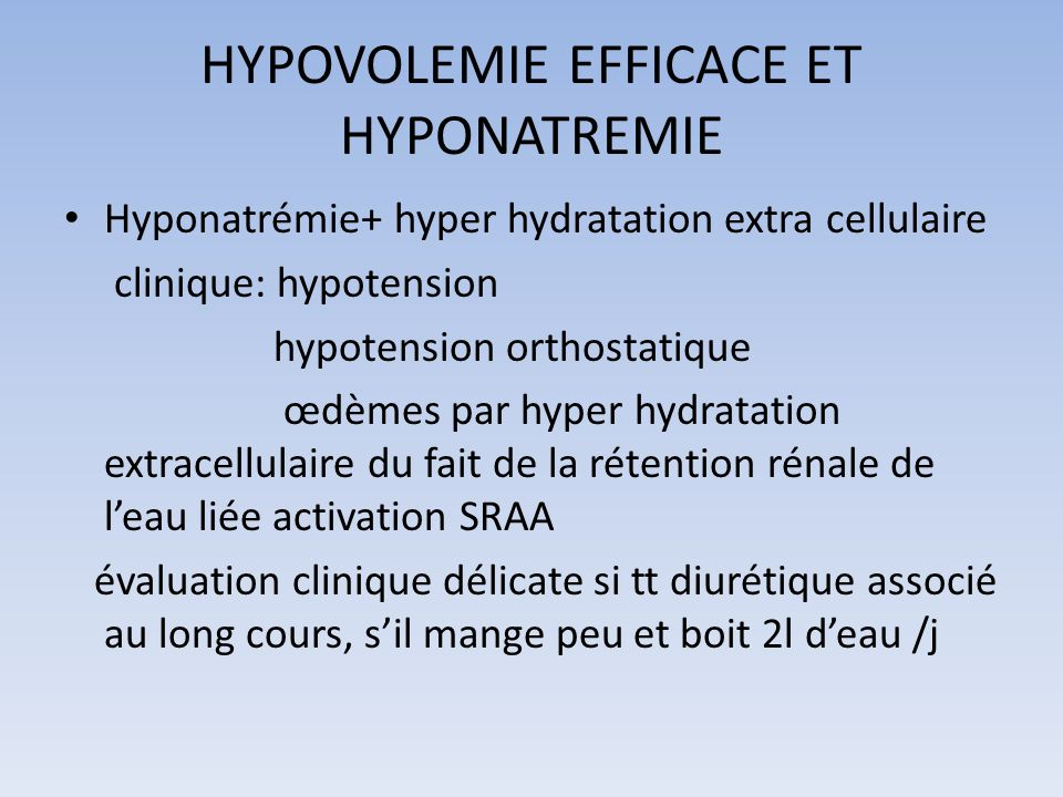 HYPOVOLEMIE EFFICACE ET HYPONATREMIE Hyponatrémie+ hyper hydratation extra cellulaire clinique: hypotension hypotension orthostatique œdèmes par hyper