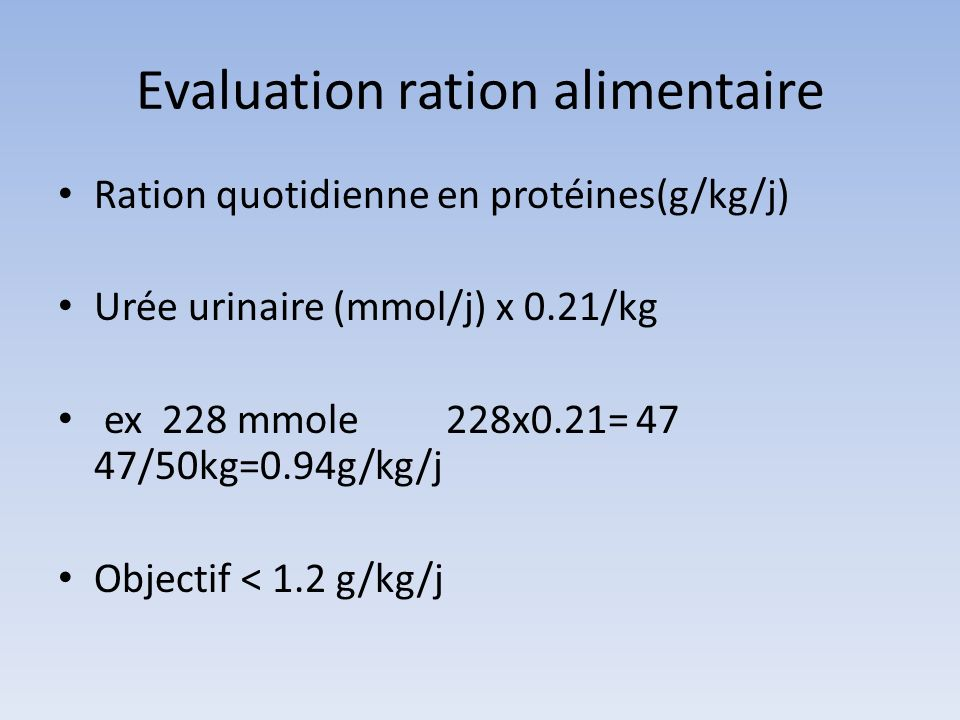 Evaluation ration alimentaire Ration quotidienne en protéines(g/kg/j) Urée urinaire (mmol/j) x 0.21/kg ex 228 mmole 228x0.21= 47 47/50kg=0.94g/kg/j Ob