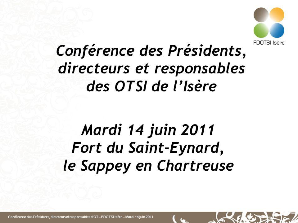 Conférence des Présidents, directeurs et responsables dOT – FDOTSI Isère – Mardi 14 juin 2011 Mardi 14 juin 2011 Fort du Saint-Eynard, le Sappey en Chartreuse Conférence des Présidents, directeurs et responsables des OTSI de lIsère