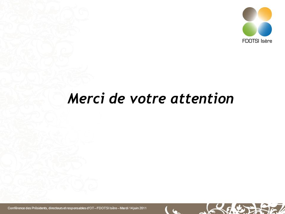 Conférence des Présidents, directeurs et responsables dOT – FDOTSI Isère – Mardi 14 juin 2011 Merci de votre attention