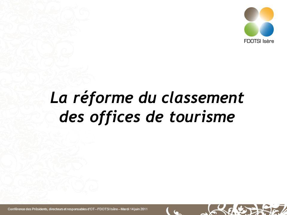 Conférence des Présidents, directeurs et responsables dOT – FDOTSI Isère – Mardi 14 juin 2011 La réforme du classement des offices de tourisme