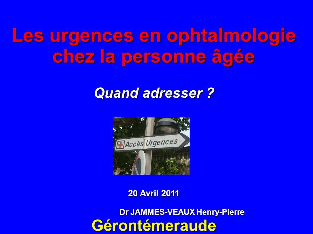 Les urgences en ophtalmologie chez la personne âgée Quand adresser ? 20 Avril 2011 Dr JAMMES-VEAUX Henry-Pierre Dr JAMMES-VEAUX Henry-PierreGérontémer