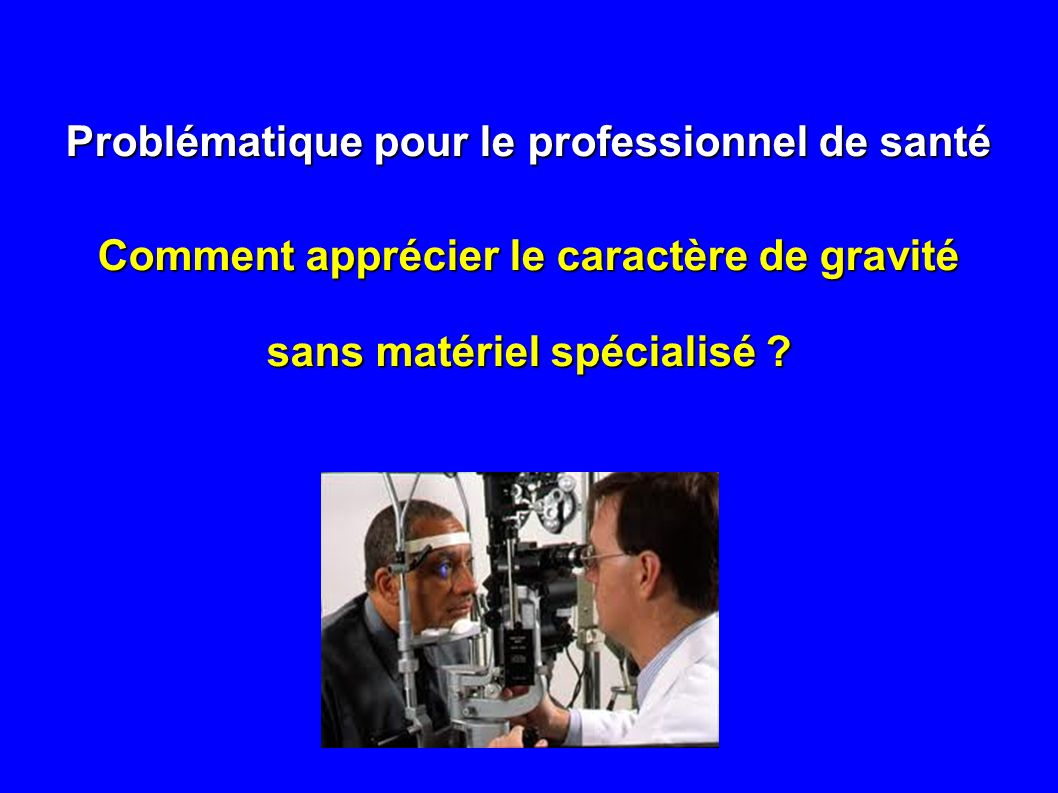 Problématique pour le professionnel de santé Comment apprécier le caractère de gravité sans matériel spécialisé ?