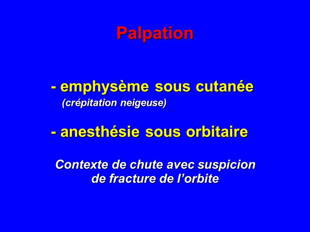 Palpation - emphysème sous cutanée - emphysème sous cutanée (crépitation neigeuse) (crépitation neigeuse) - anesthésie sous orbitaire - anesthésie sou