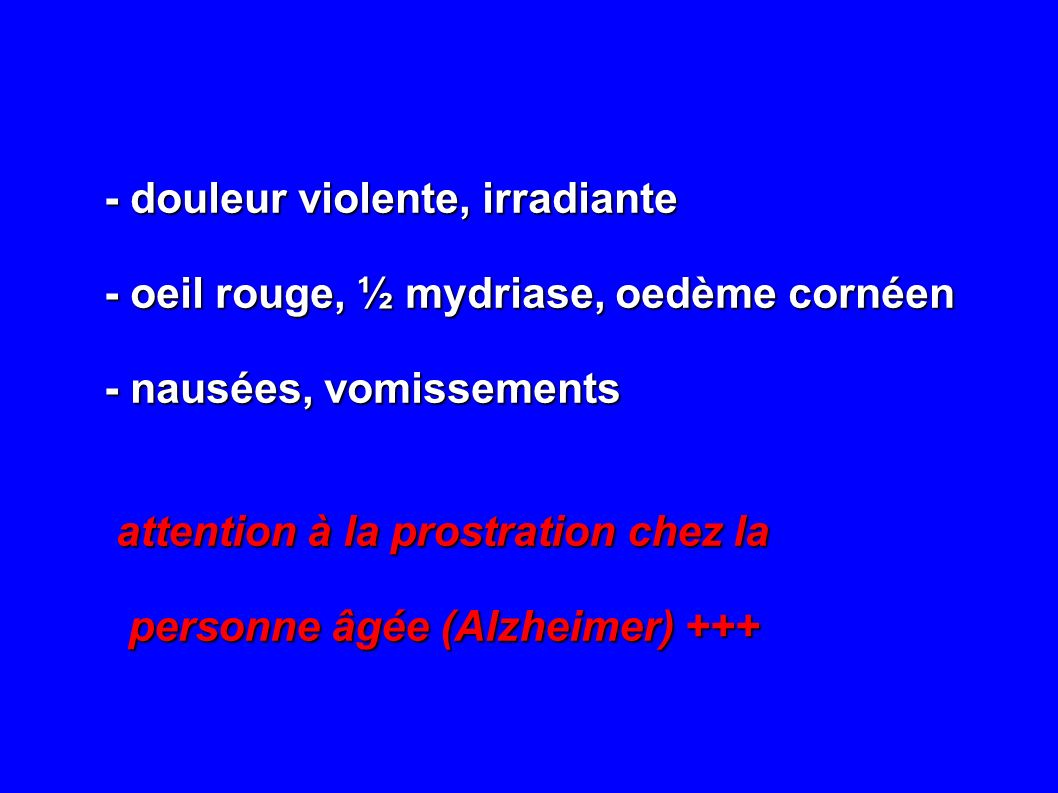 - douleur violente, irradiante - oeil rouge, ½ mydriase, oedème cornéen - nausées, vomissements attention à la prostration chez la attention à la pros