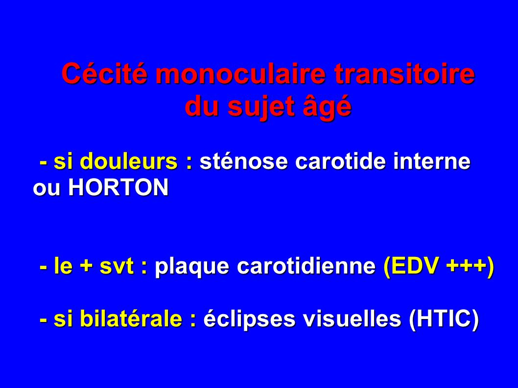 Cécité monoculaire transitoire du sujet âgé - si douleurs : sténose carotide interne ou HORTON - si douleurs : sténose carotide interne ou HORTON - le