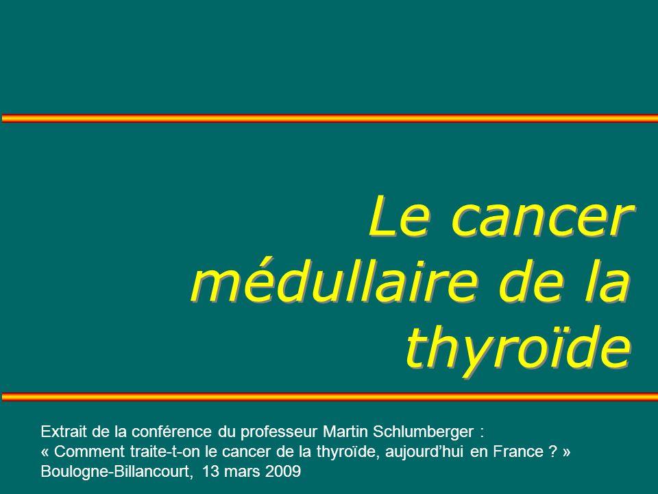 Le cancer médullaire de la thyroïde Extrait de la conférence du professeur Martin Schlumberger : « Comment traite-t-on le cancer de la thyroïde, aujourdhui en France .