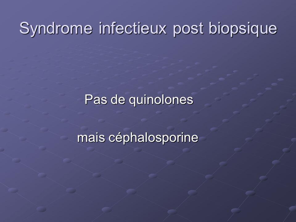 Syndrome infectieux post biopsique Pas de quinolones Pas de quinolones mais céphalosporine