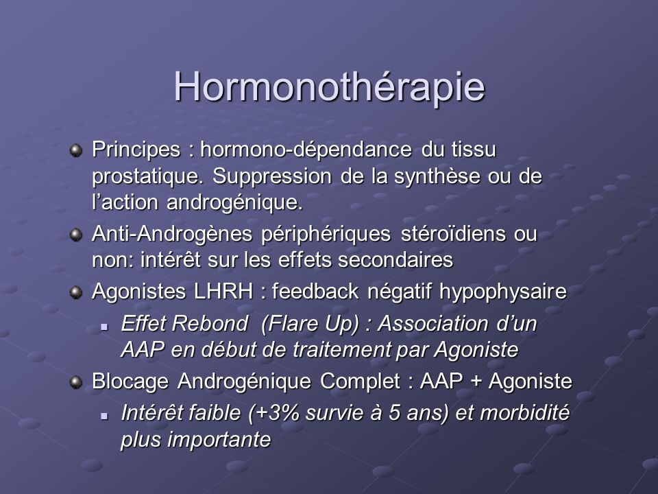 Hormonothérapie Principes : hormono-dépendance du tissu prostatique. Suppression de la synthèse ou de laction androgénique. Anti-Androgènes périphériq