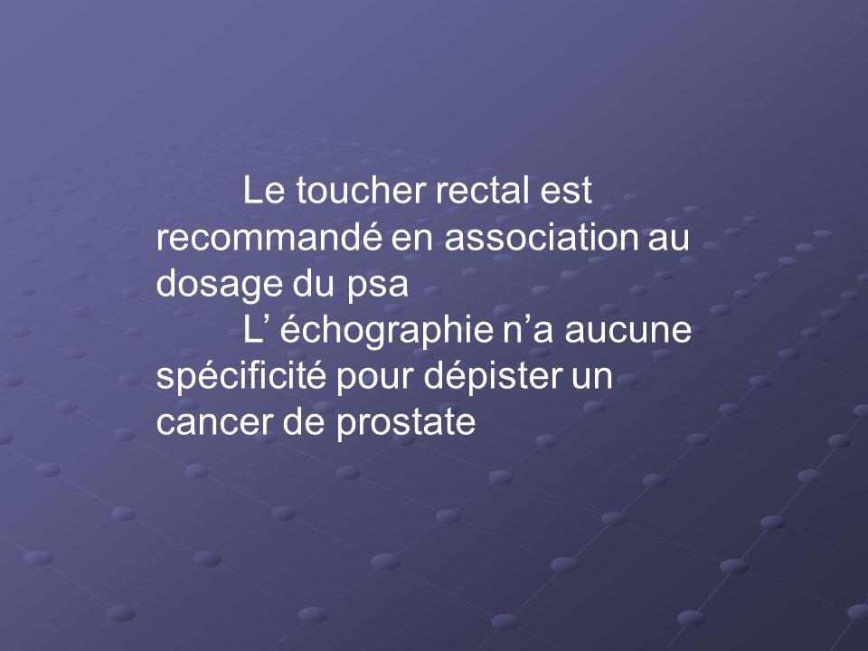 Le toucher rectal est recommandé en association au dosage du psa L échographie na aucune spécificité pour dépister un cancer de prostate