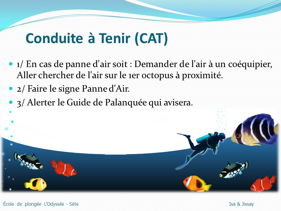 Conduite à Tenir (CAT) École de plongée L Odyssée - Sète Isa & Jissay 1/ En cas de panne d air soit : Demander de l air à un coéquipier, Aller chercher de l air sur le 1er octopus à proximité.