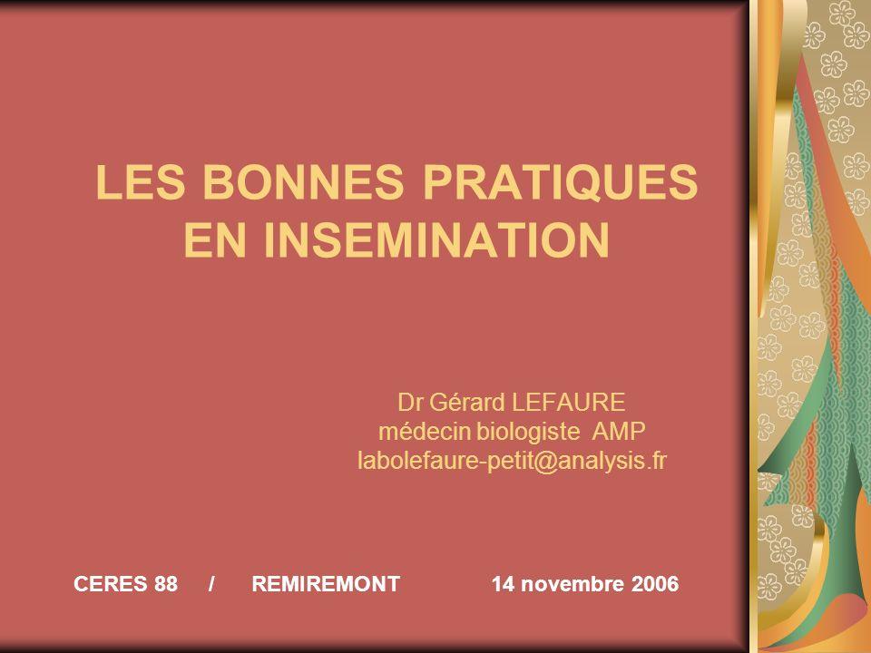 LES BONNES PRATIQUES EN INSEMINATION Dr Gérard LEFAURE médecin biologiste AMP labolefaure-petit@analysis.fr CERES 88 / REMIREMONT 14 novembre 2006