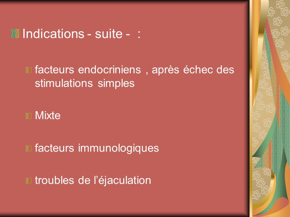 Indications - suite - : facteurs endocriniens, après échec des stimulations simples Mixte facteurs immunologiques troubles de léjaculation