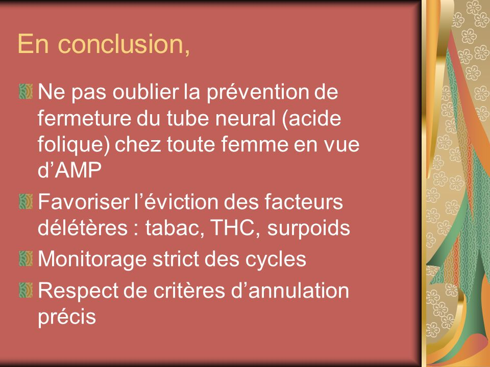 En conclusion, Ne pas oublier la prévention de fermeture du tube neural (acide folique) chez toute femme en vue dAMP Favoriser léviction des facteurs