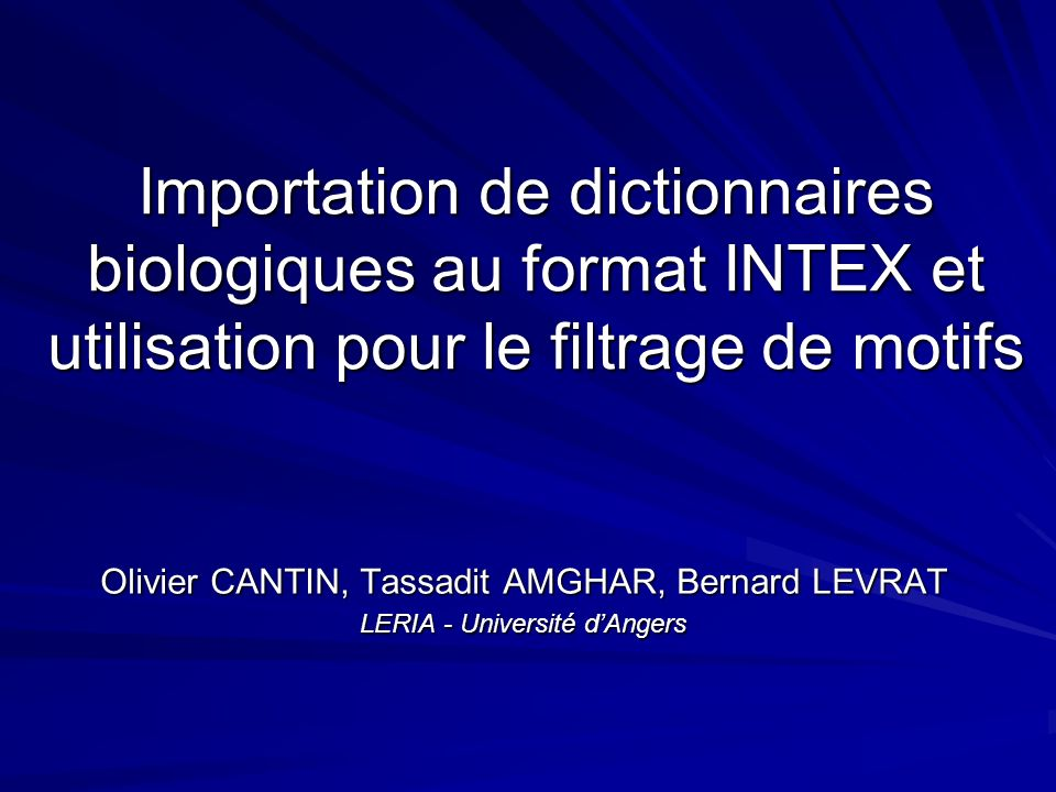 Importation de dictionnaires biologiques au format INTEX et utilisation pour le filtrage de motifs Olivier CANTIN, Tassadit AMGHAR, Bernard LEVRAT LERIA - Université dAngers