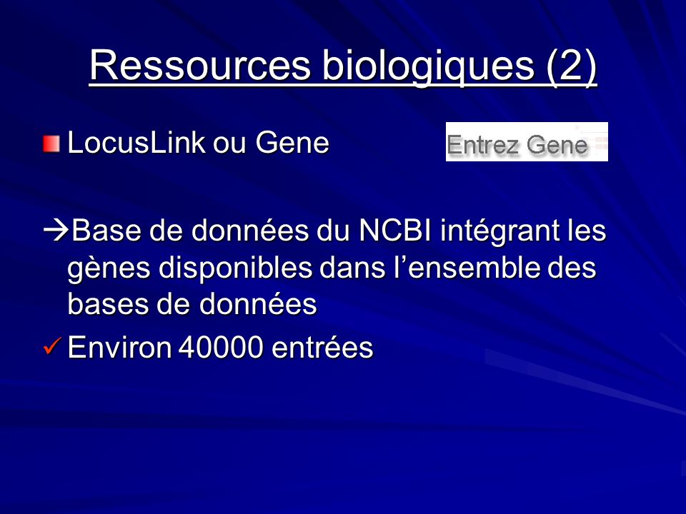 Ressources biologiques (2) LocusLink ou Gene Base de données du NCBI intégrant les gènes disponibles dans lensemble des bases de données Base de données du NCBI intégrant les gènes disponibles dans lensemble des bases de données Environ 40000 entrées Environ 40000 entrées