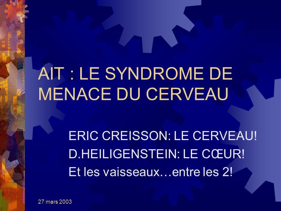 27 mars 2003 AIT : LE SYNDROME DE MENACE DU CERVEAU ERIC CREISSON: LE CERVEAU! D.HEILIGENSTEIN: LE CŒUR! Et les vaisseaux…entre les 2!