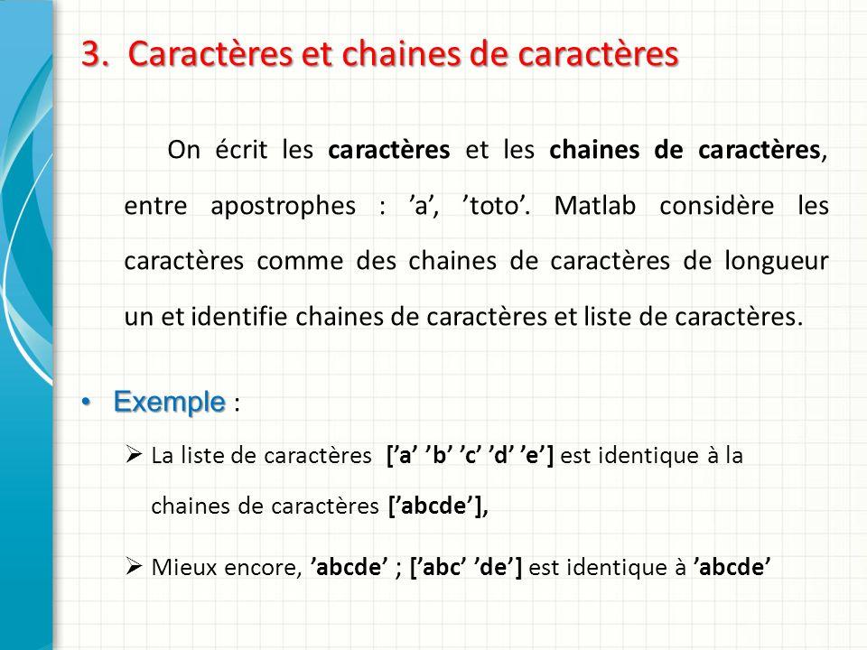 3. Caractères et chaines de caractères On écrit les caractères et les chaines de caractères, entre apostrophes : a, toto. Matlab considère les caractè