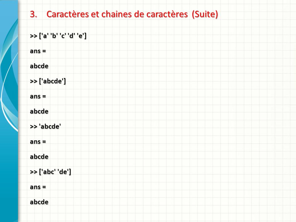 3.Caractères et chaines de caractères (Suite) >> ['a' 'b' 'c' 'd' 'e'] ans = abcde >> ['abcde'] ans = abcde >> 'abcde' ans = abcde >> ['abc' 'de'] ans
