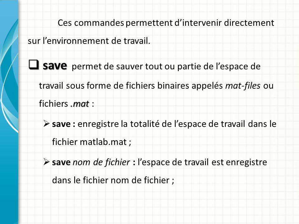 Ces commandes permettent dintervenir directement sur lenvironnement de travail. save.mat save permet de sauver tout ou partie de lespace de travail so