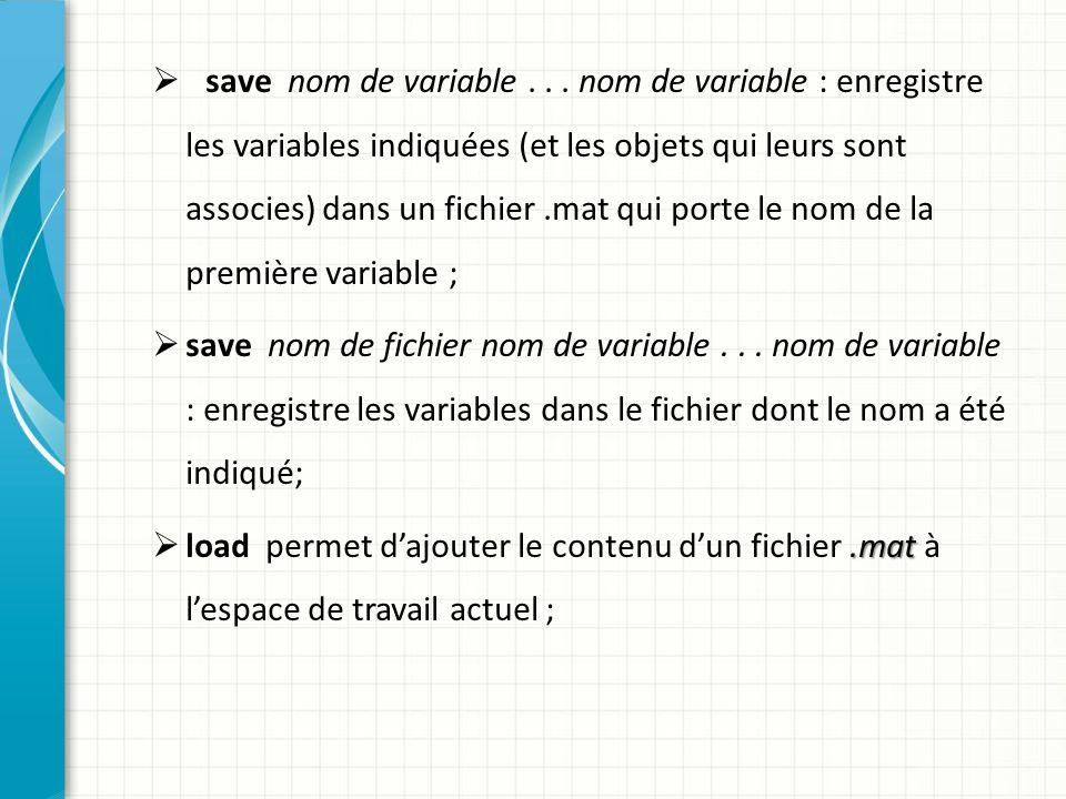 save nom de variable... nom de variable : enregistre les variables indiquées (et les objets qui leurs sont associes) dans un fichier.mat qui porte le