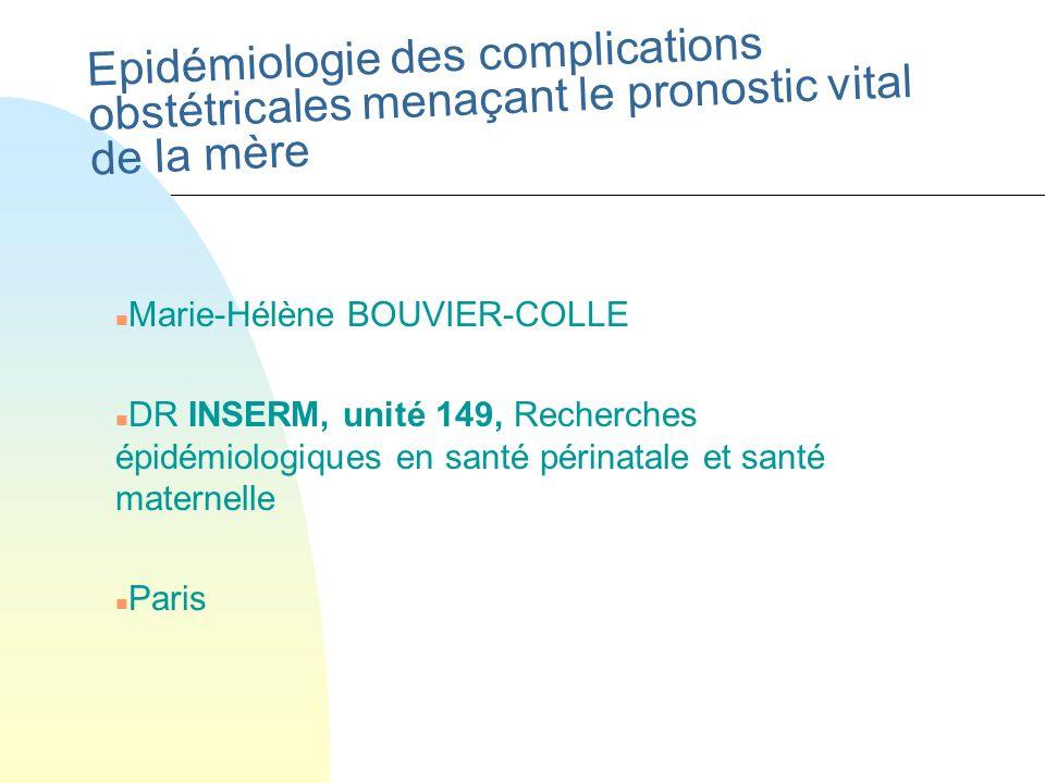 Epidémiologie des complications obstétricales menaçant le pronostic vital de la mère n Marie-Hélène BOUVIER-COLLE n DR INSERM, unité 149, Recherches é