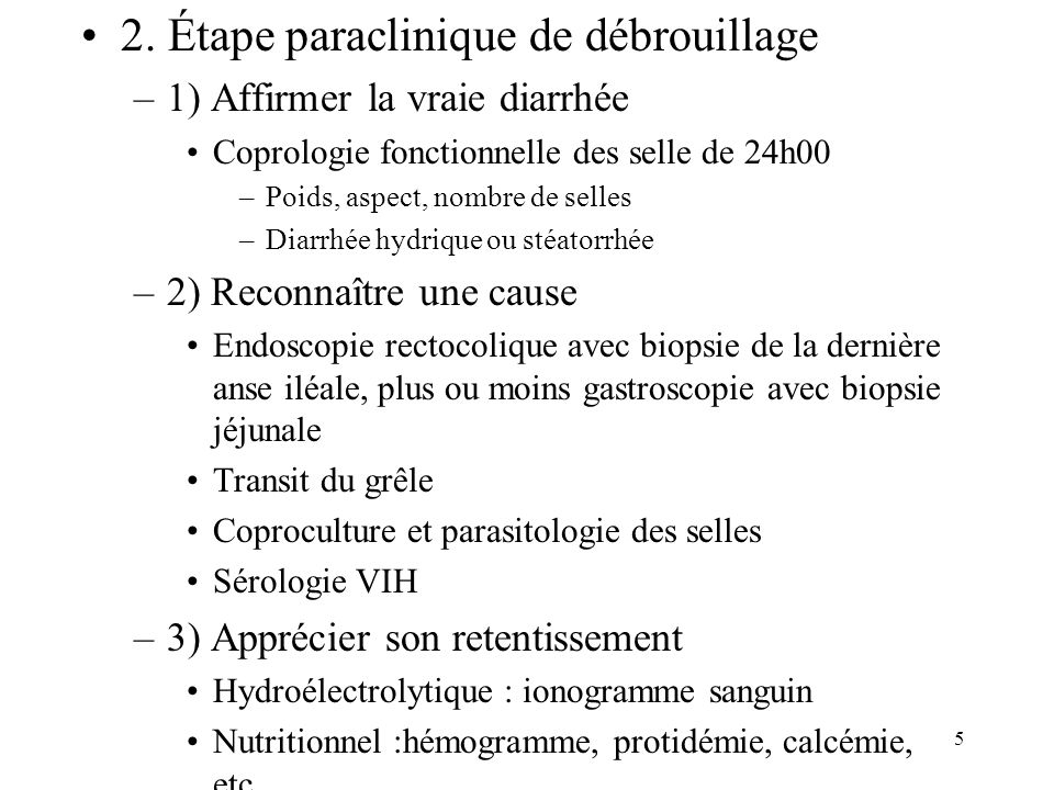 5 2. Étape paraclinique de débrouillage –1) Affirmer la vraie diarrhée Coprologie fonctionnelle des selle de 24h00 –Poids, aspect, nombre de selles –D