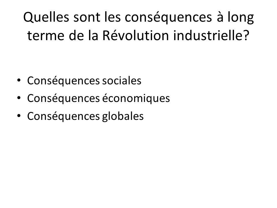 Quelles sont les conséquences à long terme de la Révolution industrielle? Conséquences sociales Conséquences économiques Conséquences globales