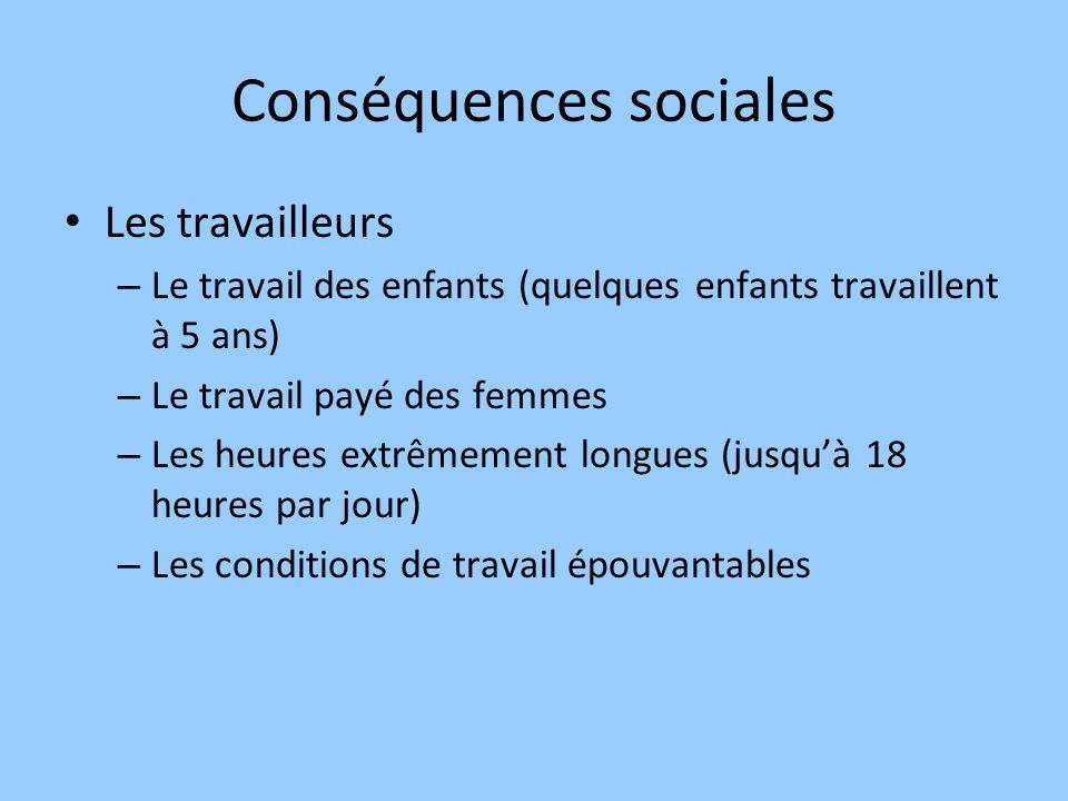 Conséquences sociales Les travailleurs – Le travail des enfants (quelques enfants travaillent à 5 ans) – Le travail payé des femmes – Les heures extrê