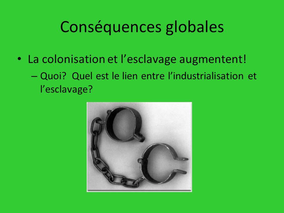 Conséquences globales La colonisation et lesclavage augmentent! – Quoi? Quel est le lien entre lindustrialisation et lesclavage?