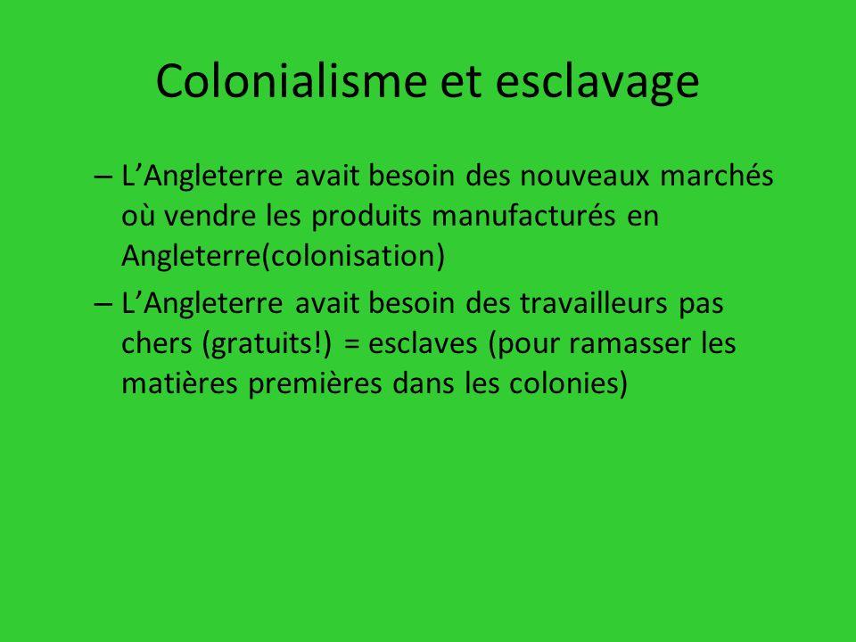 Colonialisme et esclavage – LAngleterre avait besoin des nouveaux marchés où vendre les produits manufacturés en Angleterre(colonisation) – LAngleterr