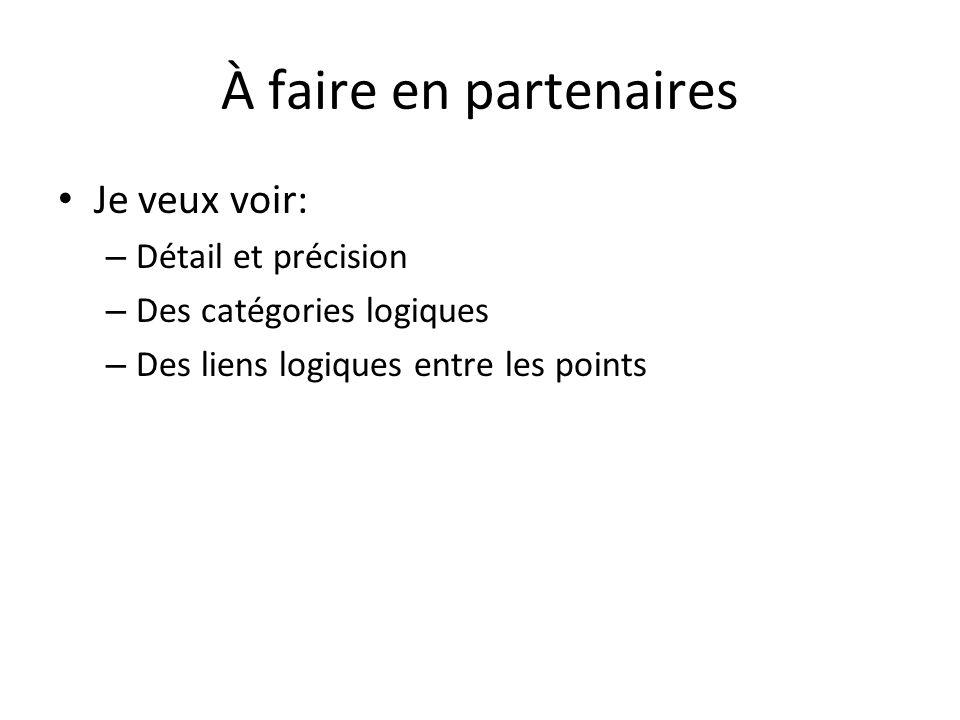 À faire en partenaires Je veux voir: – Détail et précision – Des catégories logiques – Des liens logiques entre les points