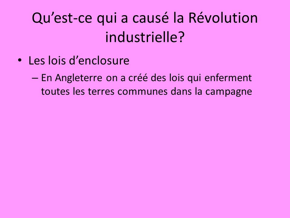 Quest-ce qui a causé la Révolution industrielle? Les lois denclosure – En Angleterre on a créé des lois qui enferment toutes les terres communes dans