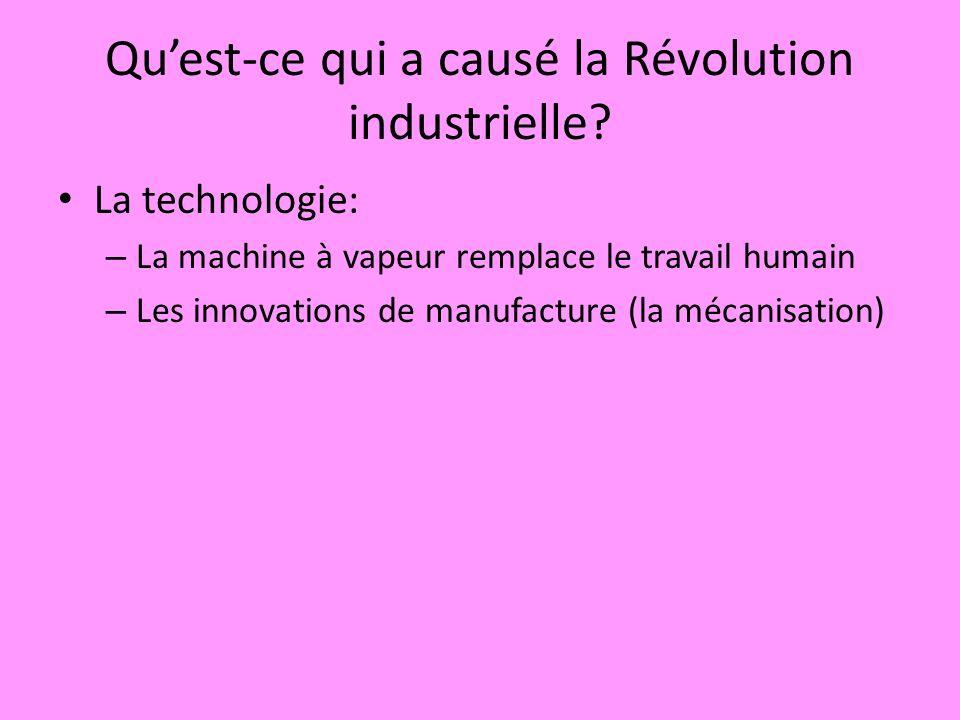 Quest-ce qui a causé la Révolution industrielle? La technologie: – La machine à vapeur remplace le travail humain – Les innovations de manufacture (la