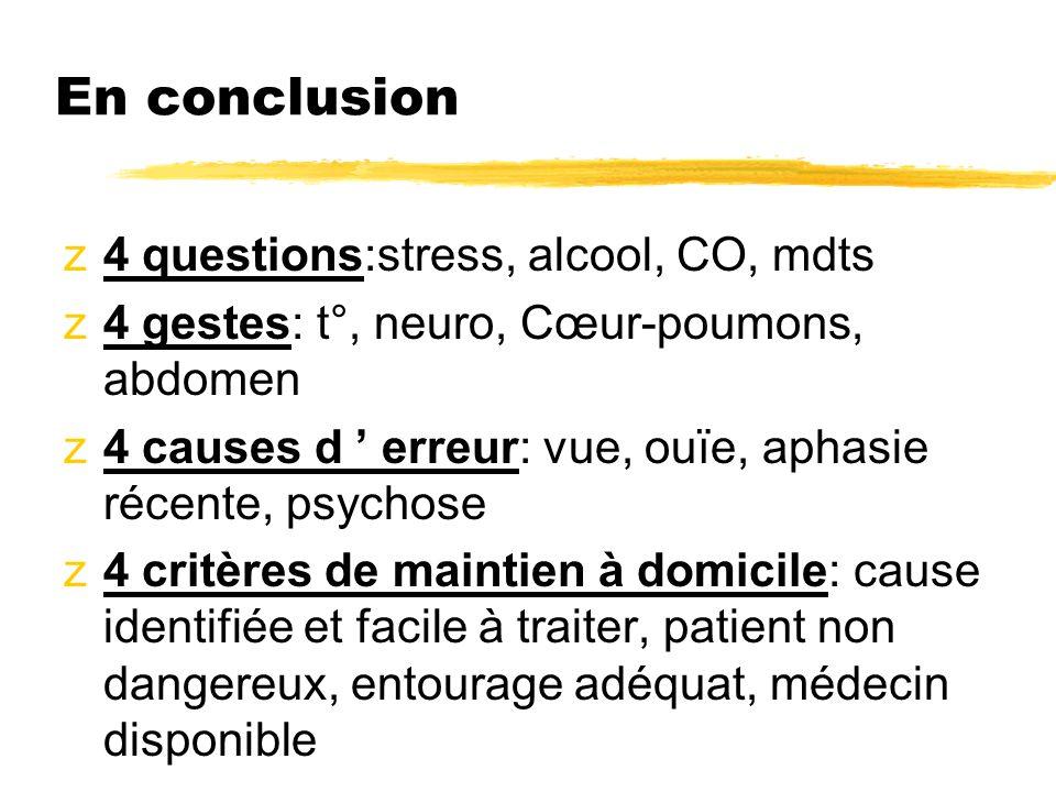 En conclusion z4 questions:stress, alcool, CO, mdts z4 gestes: t°, neuro, Cœur-poumons, abdomen z4 causes d erreur: vue, ouïe, aphasie récente, psycho