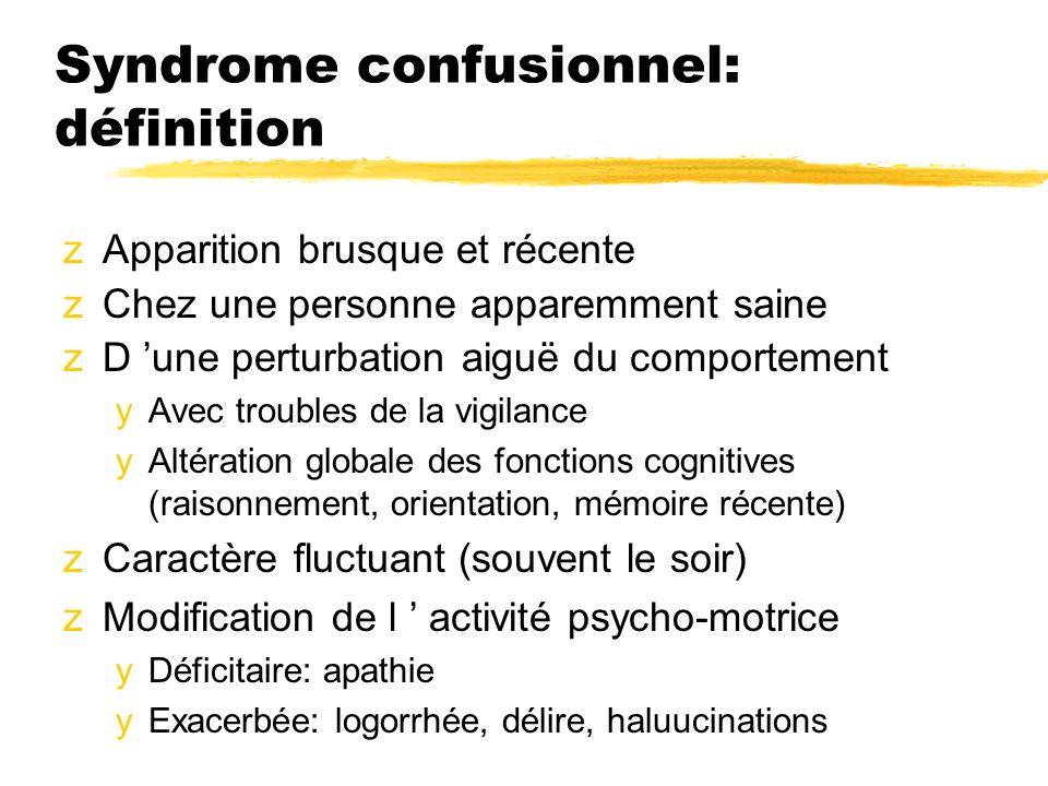Syndrome confusionnel: définition zApparition brusque et récente zChez une personne apparemment saine zD une perturbation aiguë du comportement yAvec troubles de la vigilance yAltération globale des fonctions cognitives (raisonnement, orientation, mémoire récente) zCaractère fluctuant (souvent le soir) zModification de l activité psycho-motrice yDéficitaire: apathie yExacerbée: logorrhée, délire, haluucinations